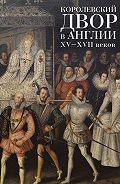Коллектив Авторов -Королевский двор в Англии XV–XVII веков