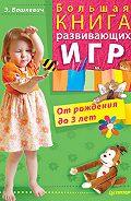 Эльвира Викторовна Вашкевич - Большая книга развивающих игр. От рождения до 3 лет