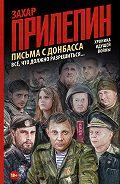 Захар Прилепин -Письма с Донбасса. Всё, что должно разрешиться…