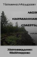 Татьяна Мудрая -Моя карманная Смерть, или Заповедник Вайперов