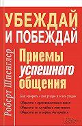Роберт Шпенглер - Убеждай и побеждай. Приемы успешного общения