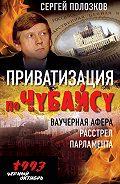 Сергей Полозков -Приватизация по Чубайсу. Ваучерная афера. Расстрел парламента