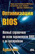 Адриан Вонг - Оптимизация BIOS. Полный справочник по всем параметрам BIOS и их настройкам