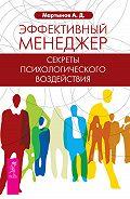 Андрей Мартынов - Эффективный менеджер. Секреты психологического воздействия