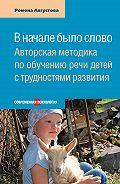 Ромена Августова -В начале было слово. Авторская методика по обучению речи детей с трудностями развития