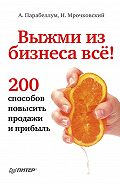 Андрей Парабеллум -Выжми из бизнеса всё! 200 способов повысить продажи и прибыль