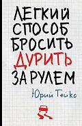 Юрий Васильевич Гейко - Легкий способ бросить дурить. За рулем