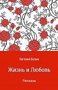 Евгений Николаевич Бузни -Жизнь и любовь. Сборник рассказов