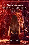 Мария Данилова - Заклинательница крови. Книга четвертая
