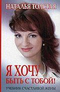 Наталья Толстая -Я хочу быть с тобой! Учебник счастливой жены