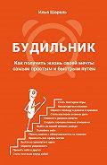Илья Шарель -Будильник. Как получить жизнь своей мечты самым простым и быстрым путем