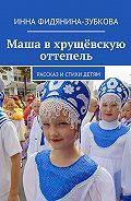 Инна Фидянина-Зубкова -Маша вхрущёвскую оттепель. Рассказ истихи детям