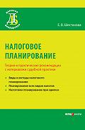 Е. В. Шестакова -Налоговое планирование. Теория и практические рекомендации с материалами судебной практики