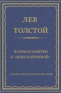 Лев Толстой - Полное собрание сочинений. Том 20. Планы и заметки к «Анне Карениной»