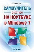 А. Артемьев - Работаем на ноутбуке в Windows 7. Самоучитель