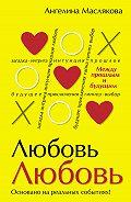 Ангелина Маслякова - #ЛюбовьЛюбовь. Между прошлым и будущим