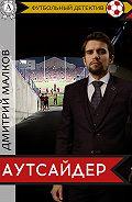 Дмитрий Малков -Аутсайдер (футбольный детектив)