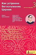 Мария Сергеевна Красовицкая -Как устроено богослужение Церкви. Третья ступень. Богослужение