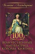 Коллектив авторов - 100 величественных императриц, королев, княгинь