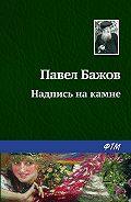 Павел Бажов - Надпись на камне