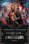 Александр Тамоников -Белый царь – Иван Грозный. Книга 2