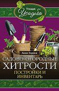 Анна Зорина - Садово-огородные хитрости. Постройки и инвентарь