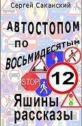 Сергей Саканский - Автостопом по восьмидесятым. Яшины рассказы 12