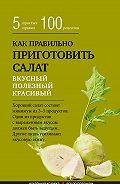 Сборник рецептов - Как правильно приготовить салат. Пять простых правил и 100 рецептов