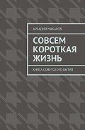 Аркадий Макаров -Совсем короткая жизнь. Книга советского бытия