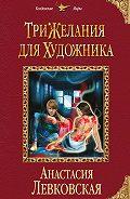 Анастасия Левковская -Три желания для художника