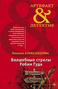 Наталья Николаевна Александрова -Волшебные стрелы Робин Гуда