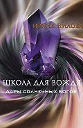 Ирина Нилова -Школа для вождя. Книга вторая. Дары солнечных богов