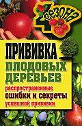 Галина Серикова - Прививка плодовых деревьев: распространенные ошибки и секреты успешной прививки