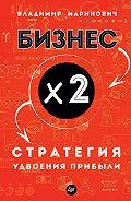 Владимир Маринович -Бизнес х 2. Стратегия удвоения прибыли