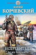 Юрий Григорьевич Корчевский -Истребитель. Ас из будущего
