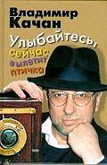 Владимир Качан -Улыбайтесь, сейчас вылетит птичка