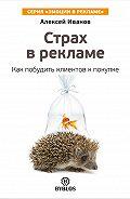 Алексей Н. Иванов - Страх в рекламе. Как побудить клиентов к покупке