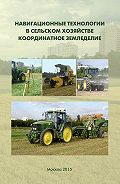 Виктор Балабанов - Навигационные технологии в сельском хозяйстве. Координатное земледелие. Учебное пособие