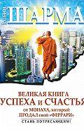 Робин Шарма - Великая книга успеха и счастья от монаха, который продал свой «феррари» (сборник)