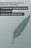Мария Сергеевна Клочкова, А. С. Корчагина, А. Кутепов - Управление предприятием в условиях дефицита оборотных средств. Финансовое оздоровление предприятия