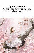 Ирина Пушкина -Как птичка научила девочку дружить
