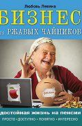 Любовь Левина - Бизнес для ржавых чайников. Достойная жизнь на пенсии