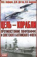 Михаил Зефиров -Цель – корабли. Противостояние Люфтваффе и советского Балтийского флота