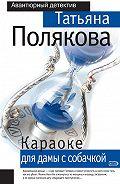 Татьяна Викторовна Полякова -Караоке для дамы с собачкой