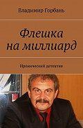 Владимир Горбань -Флешка намиллиард. Иронический детектив