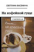 Светлана Васенина -На кофейной гуще. Стихотворения