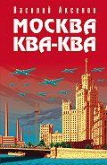 Василий Аксенов -Москва Ква-Ква