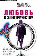 Василий П. Аксенов -Любовь к электричеству: Повесть о Леониде Красине