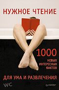 Е. Мирочник -Нужное чтение. 1000 новых интересных фактов для ума и развлечения