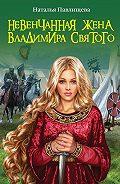 Наталья Павлищева -Невенчанная жена Владимира Святого